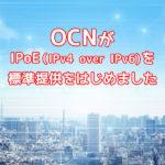 OCNがIPoE(IPv4 over IPv6)を標準提供はじめました